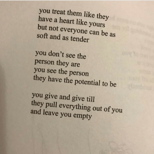 Be You: you treat them like they  have a heart like yours  but not everyone can be as  soft and as tender  you don't see the  person they are  you see the person  they have the potential to be  you give and give till  they pull everything out of you  and leave you empty