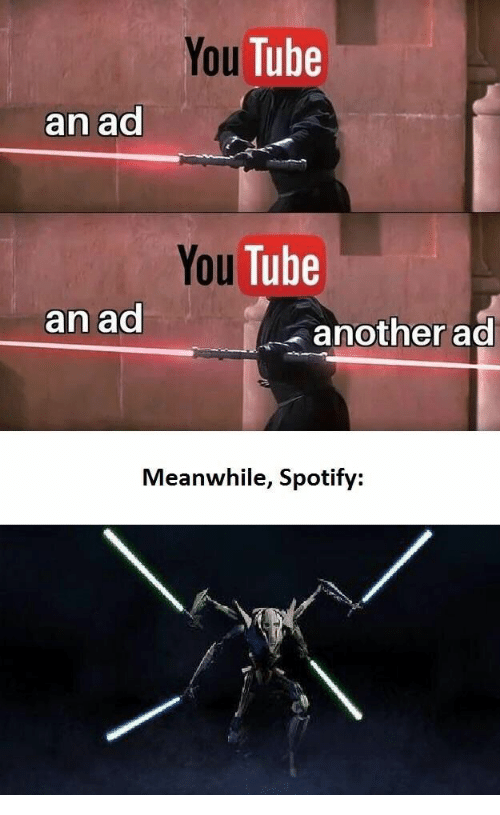 Spotify, Tube, and You Tube: You Tube  an ad  You Tube  an ad  another ad  Meanwhile, Spotify: