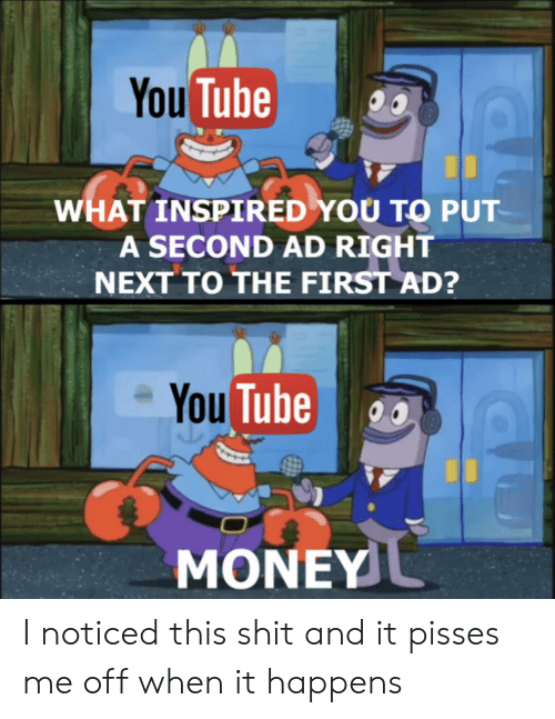 Money, Shit, and Tube: You Tube  WHAT INSPIRED YOU TO PUT  A SECOND AD RIGHT  NEXT TO THE FIRST AD?  You Tube  MONEY I noticed this shit and it pisses me off when it happens