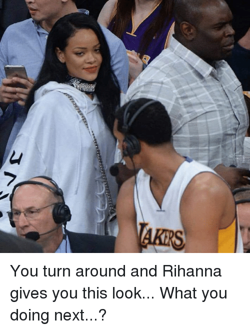 Rihanna, What You Doing, and Next: You turn around and Rihanna gives you this look...  What you doing next...?