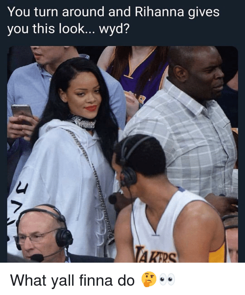 Memes, Rihanna, and Wyd: You turn around and Rihanna gives  you this look... wyd?  7 What yall finna do 🤔👀