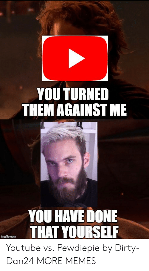 Dank, Memes, and Target: YOU TURNED  THEM AGAINST ME  YOU HAVE DONE  THAT YOURSELF Youtube vs. Pewdiepie by Dirty-Dan24 MORE MEMES