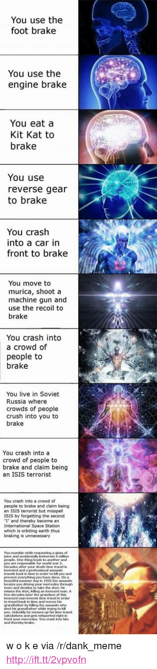 "in soviet russia: You use the  foot brake  You use the  engine brake  You eat a  Kit Kat to  brake  You use  reverse gear  to brake  You crash  into a car in  front to brake  You move to  murica, shoot a  machine gun and  use the recoil to  brake  You crash into  a crowd of  people to  brake  You live in Soviet  Russia where  crowds of people  crush into you to  brake  You crash into a  crowd of people to  brake and claim being  an ISIS terrorist  You crash into a crowd of  people to brake and claim being  an ISIS terrorist but misspell  ISIS by forgetting the second  ""I"" and thereby become an  International Space Station  which is orbiting earth thus  braking is unnecessary  You mumble while requesting a glass of  juice and accidentally incinerate 6 million  people. One thing leads to another and  you are responsible for world war 2.  Decades after your death time travel is  invented and a professional assassin  travels back in time in order to kill you and  nt everything you have done. On a  eautiful summer day in 1932 the assassin  locates you driving your mercedes through  town and decides to take the shot. He  misses the shot, killing an innocent mman. A  few decades later the grandson of this  innocent man invents time travel in order  to travel back in time and rescue his  grandlather by killing the assassin who  shot his grandfather while trying to kill  you. Unluckily he messes up his time travel  calculations and gets teleported right in  front your mercedes. You crash into him  and thereby brake. <p>w o k e via /r/dank_meme <a href=""http://ift.tt/2vpvofn"">http://ift.tt/2vpvofn</a></p>"
