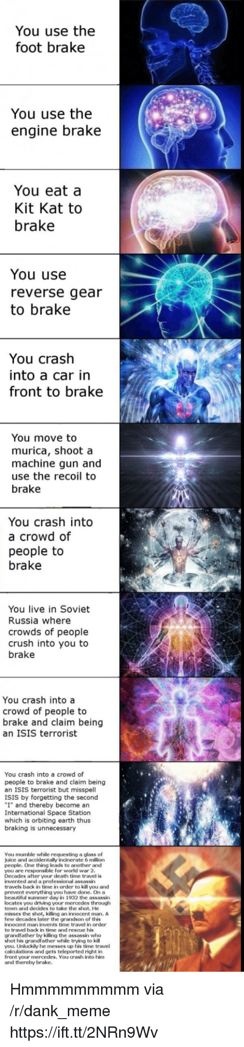 "Beautiful, Crush, and Dank: You use the  foot brake  You use the  engine brake  You eat a  Kit Kat to  brake  You use  reverse gear  to brake  You crash  into a car in  front to brake  You move to  murica, shoot a  machine gun and  use the recoil to  brake  You crash into  a crowd of  people to  brake  You live in Soviet  Russia where  crowds of people  crush into you to  brake  You crash into a  crowd of people to  brake and claim being  an ISIS terrorist  You crash into a crowd of  people to brake and claim being  an ISIS terrorist but misspell  ISIS by forgetting the second  ""I"" and thereby become an  International Space Station  which is orbiting earth thus  braking is unnecessary  You mumble while requesting a glass of  juice and accidentally incinerate 6 million  people. One thing leads to another and  you are responsible for world war 2  Decades after your death time travel is  invented and a professional assassin  travels back in time in order to kill you and  prevent everything you have done. On a  beautiful summer day in 1932 the assassin  locates you driving your mercedes througlh  town and decides to take the shot. He  misses the shot, killing an innocent man. A  few decades later the grandson of this  innocent man invents time travel in order  to travel back in time and rescue his  grandfather by killing the assassin who  shot his grandfather while trying to kill  you. Unluckily he messes up his time travel  calculations and gets teleported right in  front your mercedes. You crash into him  and thereby brake. Hmmmmmmmmm via /r/dank_meme https://ift.tt/2NRn9Wv"