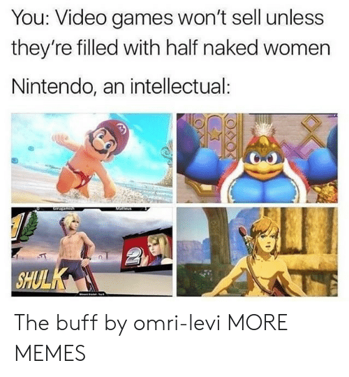 Dank, Memes, and Nintendo: You: Video games won't sell unless  they're filled with half naked women  Nintendo, an intellectual:  SHULK The buff by omri-levi MORE MEMES