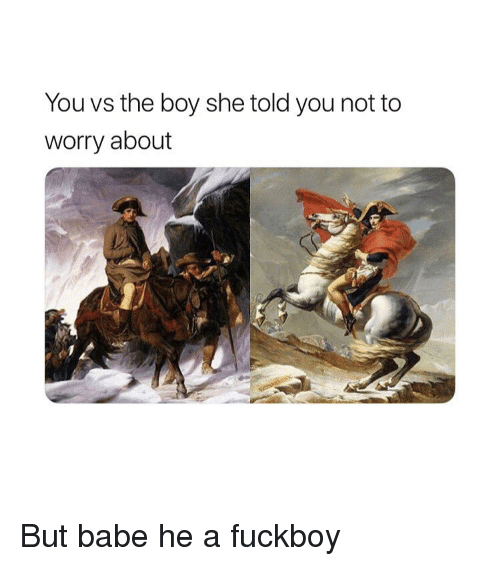 A Fuckboy: You vs the boy she told you not to  worry about But babe he a fuckboy