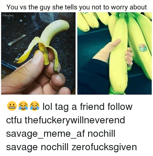 Af, Ctfu, and Lol: You vs the guy she tells you not to worry about 😬😂😂 lol tag a friend follow ctfu thefuckerywillneverend savage_meme_af nochill savage nochill zerofucksgiven