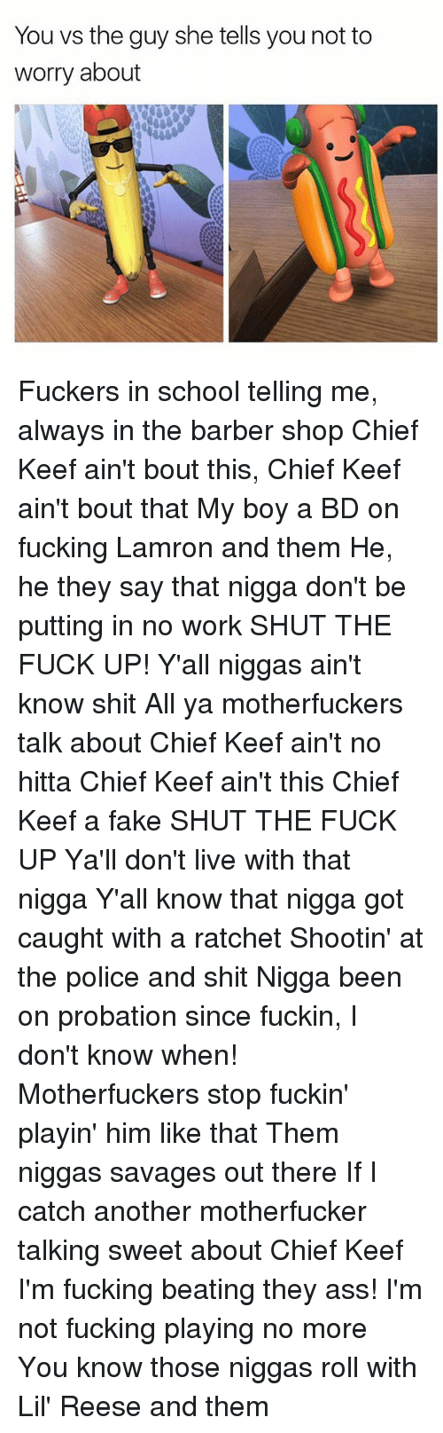 Barber Shop: You vs the guy she tells you not to  worry about Fuckers in school telling me, always in the barber shop Chief Keef ain't bout this, Chief Keef ain't bout that My boy a BD on fucking Lamron and them He, he they say that nigga don't be putting in no work SHUT THE FUCK UP! Y'all niggas ain't know shit All ya motherfuckers talk about Chief Keef ain't no hitta Chief Keef ain't this Chief Keef a fake SHUT THE FUCK UP Ya'll don't live with that nigga Y'all know that nigga got caught with a ratchet Shootin' at the police and shit Nigga been on probation since fuckin, I don't know when! Motherfuckers stop fuckin' playin' him like that Them niggas savages out there If I catch another motherfucker talking sweet about Chief Keef I'm fucking beating they ass! I'm not fucking playing no more You know those niggas roll with Lil' Reese and them