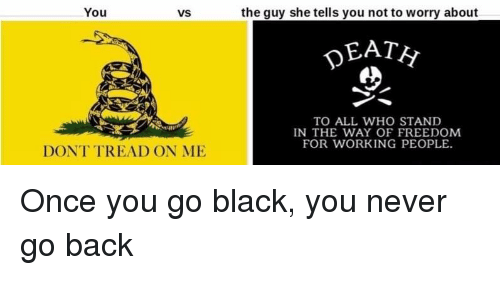Black, History, and Freedom: You  VS  the guy she tells you not to worry about  DEAT  TO ALL WHO STAND  IN THE WAY OF FREEDOM  FOR WORKING PEOPLE  DONT TREAD ON ME