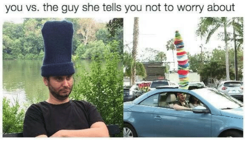 She, You, and Guy: you vs. the guy she tells you not to worry about