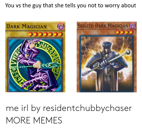 Dank, Memes, and Target: You vs the guy that she tells you not to worry about  DARK MAGICIAN  '  SKILLED DARK MAGICIAN  音  0 me irl by residentchubbychaser MORE MEMES