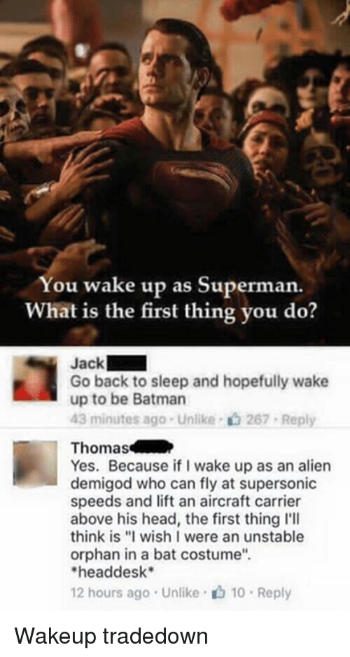 "Supermane: You wake up as Superman.  What is the first thing you do?  Jack  Go back to sleep and hopefully wake  up to be Batman  43 minutes ago . Unlike-c) 267-Reply  Thomas  Yes. Because if I wake up as an alien  demigod who can fly at supersonic  speeds and lift an aircraft carrier  above his head, the first thing l'll  think is ""I wish I were an unstable  orphan in a bat costume""  headdesk*  12 hours ago . Unlike· 10 . Reply Wakeup tradedown"
