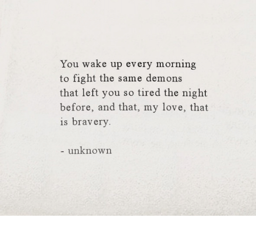Love, Fight, and Demons: You wake up every morning  to fight the same demons  that left you so tired the night  before, and that, my love, that  is bravery  unknown