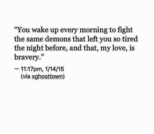 """Love, Fight, and Demons: """"You wake up every morning to fight  the same demons that left you so tired  the night before, and that, my love, is  bravery.""""  -11:17pm, 1/14/15  (via xghosttown)"""