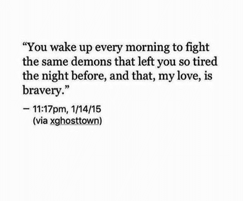 "Love, Fight, and Demons: ""You wake up every morning to fight  the same demons that left you so tired  the night before, and that, my love, is  bravery.""  -11:17pm, 1/14/15  (via xghosttown)"