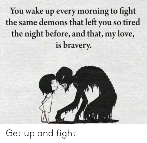 so tired: You wake up every morning to fight  the same demons that left you so tired  the night before, and that, my love,  is bravery. Get up and fight