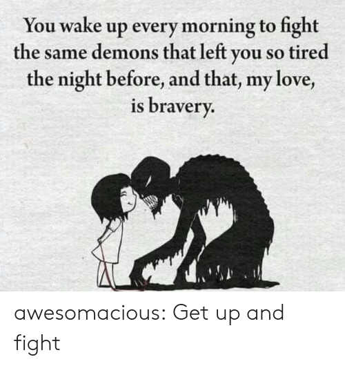 so tired: You wake up every morning to fight  the same demons that left you so tired  the night before, and that, my love,  is bravery. awesomacious:  Get up and fight
