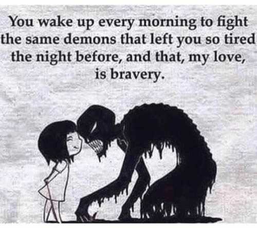 Wake Up Every Morning: You wake up every morning to fight  the same demons that left you so tired  the night before, and that, my love,  is bravery.