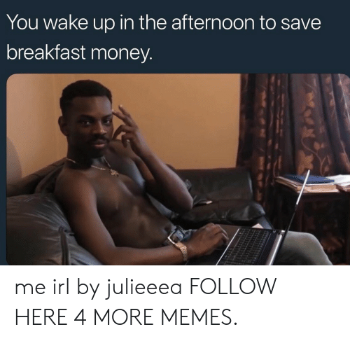 Dank, Memes, and Money: You wake up in the afternoon to save  breakfast money. me irl by julieeea FOLLOW HERE 4 MORE MEMES.