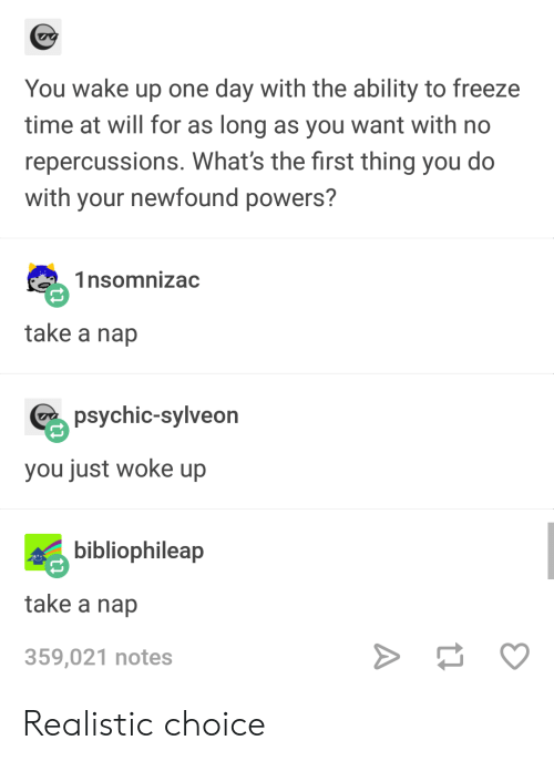 Time, Ability, and Powers: You wake up one day with the ability to freeze  time at will for as long as you want with no  repercussions. What's the first thing you do  with your newfound powers?  1nsomnizac  take a nap  psychic-sylveon  you just woke up  bibliophileap  take a nap  359,021 notes Realistic choice