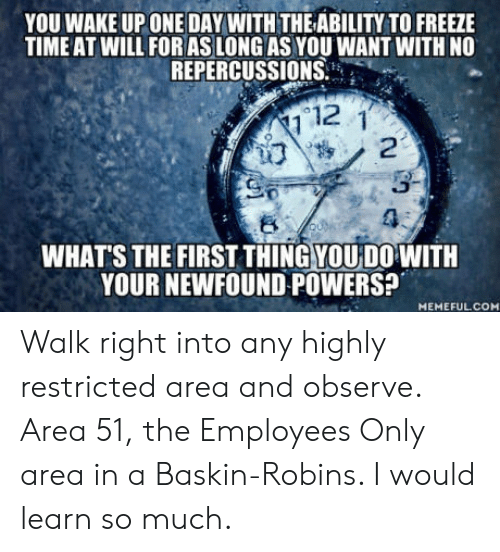 Time, Ability, and Powers: YOU WAKE UP ONE DAY WITH THE ABILITY TO FREEZE  TIME AT WILL FOR AS LONG AS YOU WANT WITH NO  REPERCUSSIONS  112  3-  4  WHAT'S THE FIRST THİNGYOUDO WITH  YOUR NEWFOUND POWERS?  MEMEFULCOM Walk right into any highly restricted area and observe. Area 51, the Employees Only area in a Baskin-Robins. I would learn so much.
