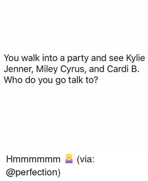 Kylie Jenner, Miley Cyrus, and Party: You walk into a party and see Kylie  Jenner, Miley Cyrus, and Cardi B.  Who do you go talk to? Hmmmmmm 🤷🏼♀️ (via: @perfection)