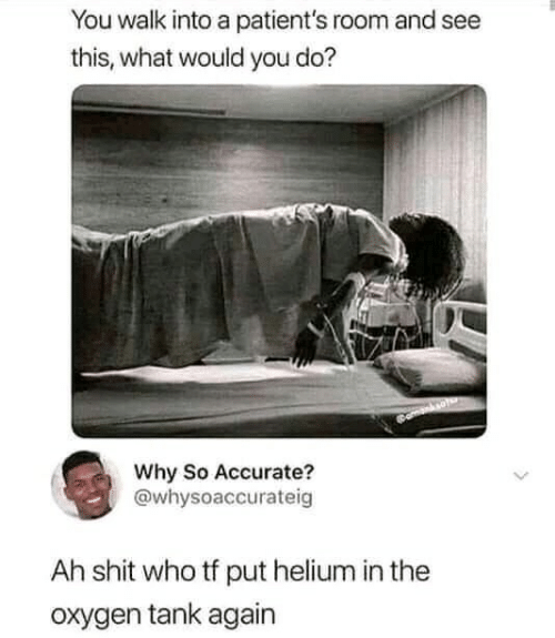 Patients: You walk into a patient's room and see  this, what would you do?  Why So Accurate?  @whysoaccurateig  Ah shit who tf put helium in the  oxygen tank again
