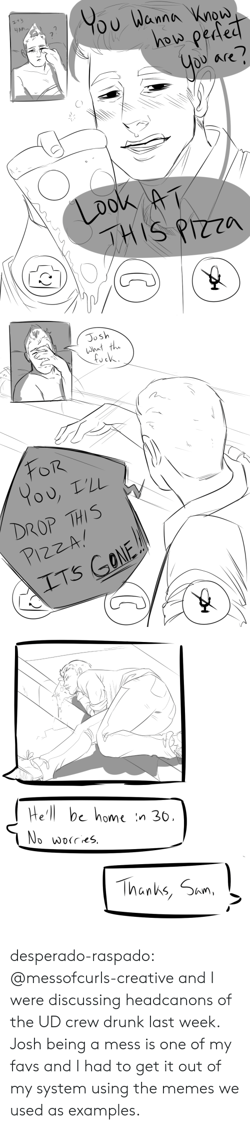discussing: YOu Wanna Wnow  how peded  It's  HAM  Are  you  Look AT  THIS PIZZA   Josh  What the  FOR  L'LL  DROP THIS  PIZZA  ITS GONE   He'll be home  n 36,  No worres  Thanks, Sam desperado-raspado:  @messofcurls-creative and I were discussing headcanons of the UD crew drunk last week. Josh being a mess is one of my favs and I had to get it out of my system using the memes we used as examples.