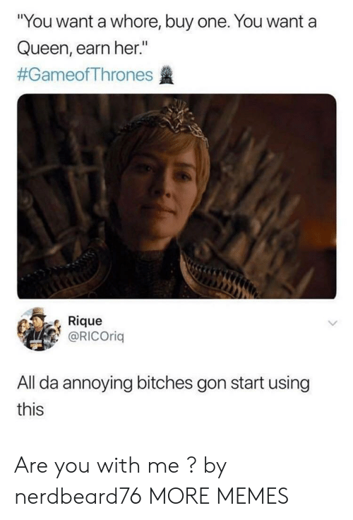 "Dank, Memes, and Target: ""You want a whore, buy one. You want a  Queen, earn her.""  #GameofThrones盞  Rique  @RICOrig  All da annoying bitches gon start using  this Are you with me ? by nerdbeard76 MORE MEMES"