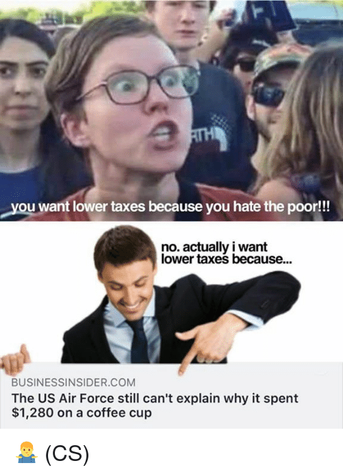 Memes, Taxes, and Air Force: you want lower taxes because you hate the poor!!  no. actually i want  lower taxes because..  BUSINESSINSIDER.COM  The US Air Force still can't explain why it spent  $1,280 on a coffee cup 🤷‍♂️ (CS)