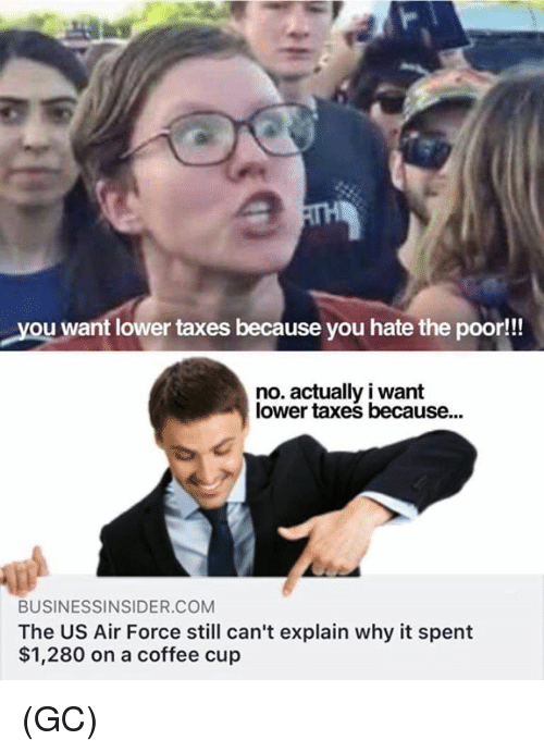Memes, Taxes, and Air Force: you want lower taxes because you hate the poor!!  no. actually i want  lower taxes because...  BUSINESSINSIDER.COM  The US Air Force still can't explain why it spent  $1,280 on a coffee cup (GC)