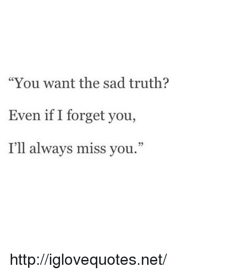 "Http, Sad, and Truth: ""You want the sad truth?  Even if I forget you,  I'll always miss you.""  2 http://iglovequotes.net/"