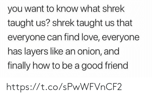 love everyone: you want to know what shrek  taught us? shrek taught us that  everyone can find love, everyone  has layers like an onion, and  finally how to be a good friend https://t.co/sPwWFVnCF2