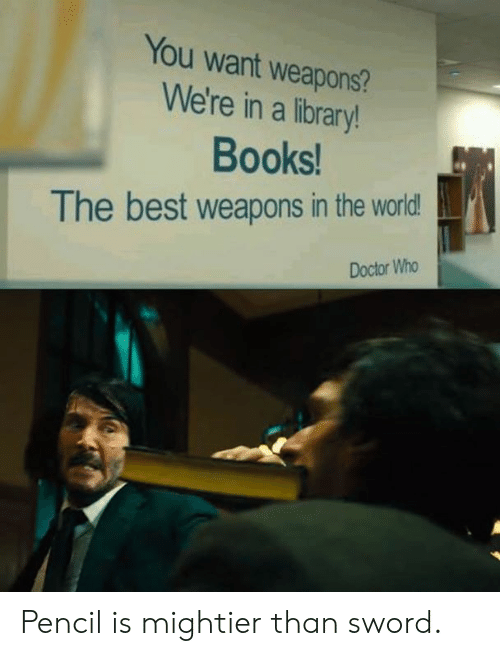 Doctor Who: You want weapons?  We're in a library!  Books  The best weapons in the world  Doctor Who Pencil is mightier than sword.
