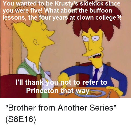 "Memes, 🤖, and Brother: You wanted to be Krustys sidekick since  you were five! What about the buffoon  lessons, the four years at clown college?  I'll thank you not to refer to  Princeton that way ""Brother from Another Series""  (S8E16)"