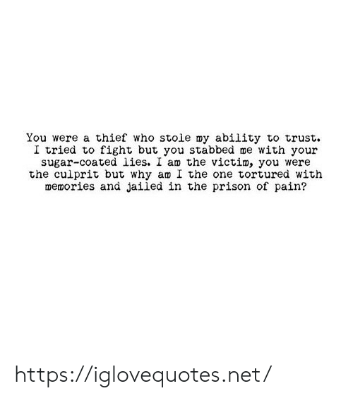 Why Am: You were a thief who stoie my ability to trust  I tried to fight but you stabbed me with your  sugar-coated lies. I am the victim, you were  the culprit but why am I the one tortured with  memories and jailed in the prison of pain? https://iglovequotes.net/