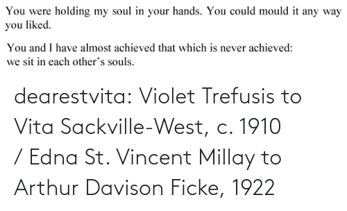 vita: You were  holding my soul in your hands. You could mould it any way  you liked.   You and I have almost achieved that which is never achieved:  we sit in each other's souls. dearestvita: Violet Trefusis to Vita Sackville-West, c. 1910  / Edna St. Vincent Millay to Arthur Davison Ficke, 1922
