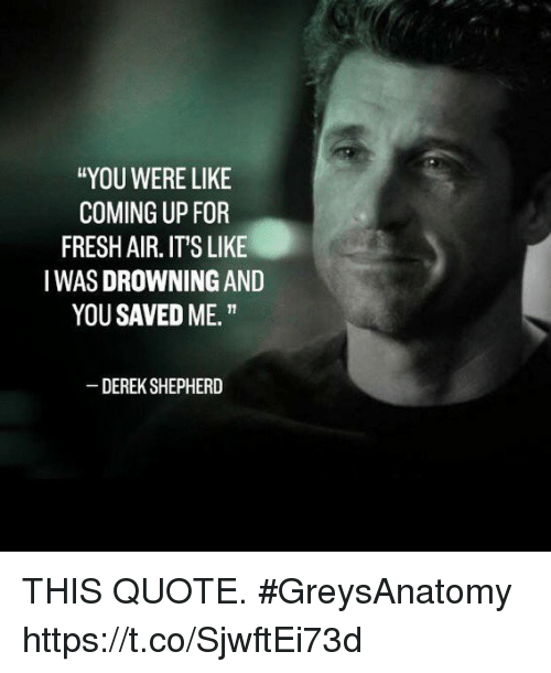 """Fresh, Memes, and 🤖: """"YOU WERE LIKE  COMING UP FOR  FRESH AIR. IT'S LIKE  IWAS DROWNING AND  YOU SAVED ME.""""  DEREK SHEPHERD THIS QUOTE. #GreysAnatomy https://t.co/SjwftEi73d"""