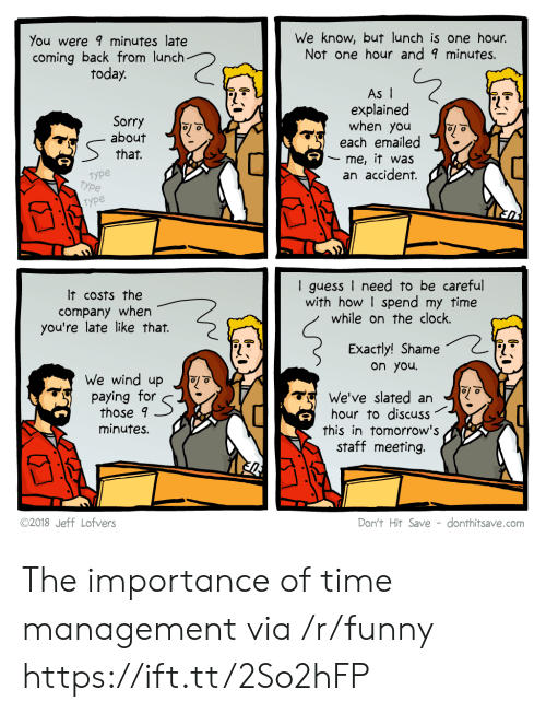 Clock, Funny, and Sorry: You were minutes late  coming back from lunch  today.  We know, but lunch is one hour.  Not one hour and 9 minutes.  Sorry  about  that.  As I  explained  when you  each emailed  me, it was  an accident.  type  type  type  It costs the  company when  you're late like that.  I guess I need to be careful  with how I spend my time  while on the clock.  Exactly! Shame  on you  We wind up o  paying for  those 9  minutes.  We've slated an  hour to discuss  this in tomorrow's  staff meeting.  ©2018 Jeff Lofvers  Don't Hit Save - donthitsave.com The importance of time management via /r/funny https://ift.tt/2So2hFP