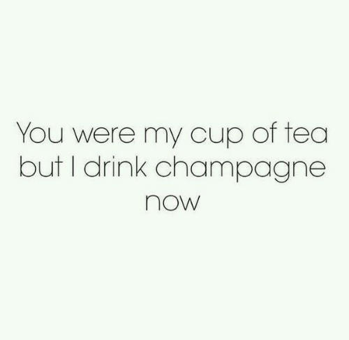 Cup Of Tea: You were my cup of tea  but I drink champagne  now