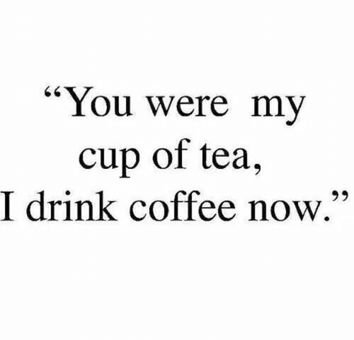 """Coffee, Tea, and You: """"You were my  cup of tea,  I drink coffee now.""""  65"""