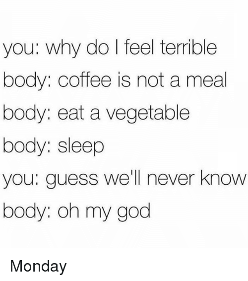 God, Oh My God, and Coffee: you: why do I feel terrible  body: coffee is not a meal  body: eat a vegetable  body: sleep  VOu: q  you: guess well never know  body: oh my god Monday