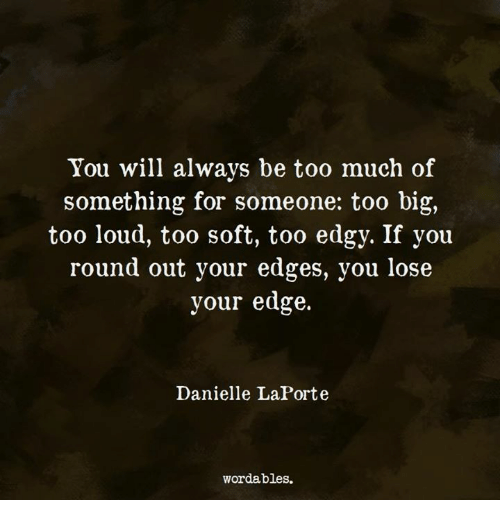 Too Much, Edgy, and Edge: You will always be too much of  something for someone: too big,  too loud, too soft, too edgy. If you  round out your edges, you lose  your edge.  Danielle LaPorte  wordables.