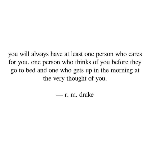 Drake, Thought, and Who: you will always have at least one person who care:s  for you. one person who thinks of you before they  go to bed and one who gets up in the morning at  the very thought of you.  _ r. m. drake