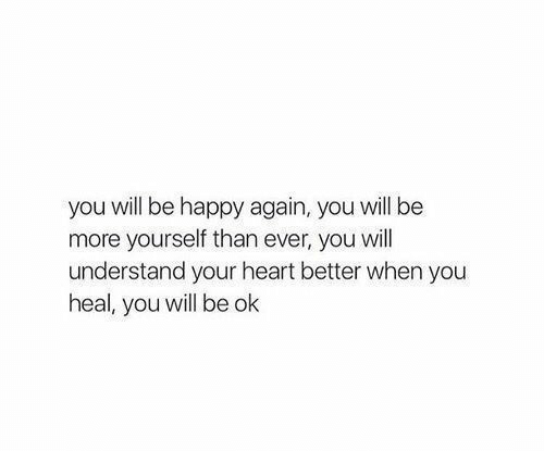 Be Ok: you will be happy again, you will be  more yourself than ever, you will  understand your heart better when you  heal, you will be ok