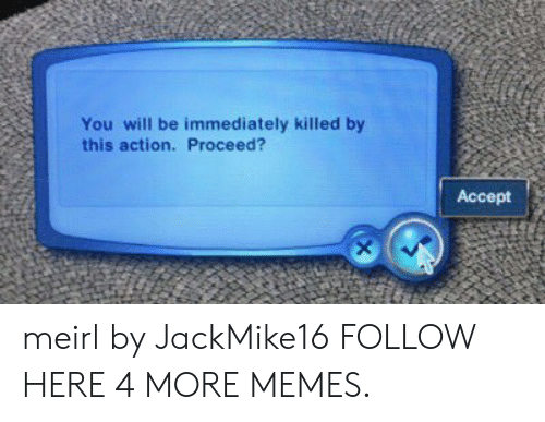 Dank, Memes, and Target: You will be immediately killed by  this action. Proceed?  Accept meirl by JackMike16 FOLLOW HERE 4 MORE MEMES.
