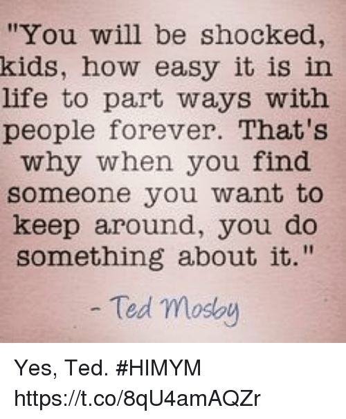 "Life, Memes, and Ted: ""You will be shocked,  kids, how easy it is in  life to part ways with  people forever. That's  why when you find  someone you want to  keep around, you do  something about it.""  Ted moslby Yes, Ted. #HIMYM https://t.co/8qU4amAQZr"