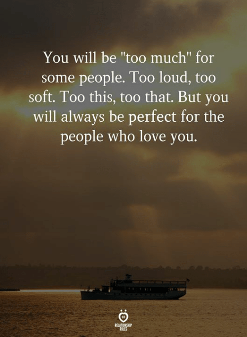 "Love, Too Much, and Who: You will be ""too much"" for  some people. Too loud, too  soft. Too this, too that. But you  will always be perfect for the  people who love you.  RELATIONSHIP  RULES"