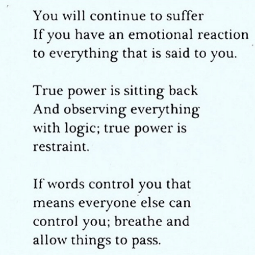 Observative: You will continue to suffer  If you have an emotional reaction  to everything that is said to you.  True power is sitting back  And observing everything  with logic; true power is  restraint.  If words control you that  means everyone else can  control you; breathe and  allow things to pass.