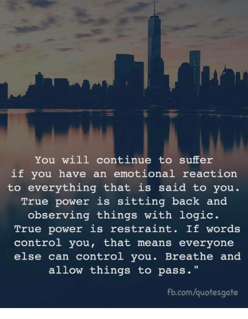 "Logic, True, and Control: You will continue to suffer  if you have an emotional reaction  to everything that is said to you.  True power is sitting back and  observing things with logic.  True power is restraint. If words  control you, that means everyone  else can control you. Breathe and  allow things to pass.""  fb.com/quotesgate"